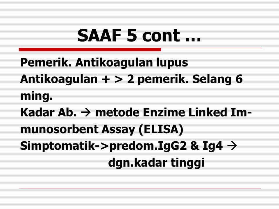 SAAF 5 cont … Pemerik. Antikoagulan lupus Antikoagulan + > 2 pemerik. Selang 6 ming. Kadar Ab.  metode Enzime Linked Im- munosorbent Assay (ELISA) Si