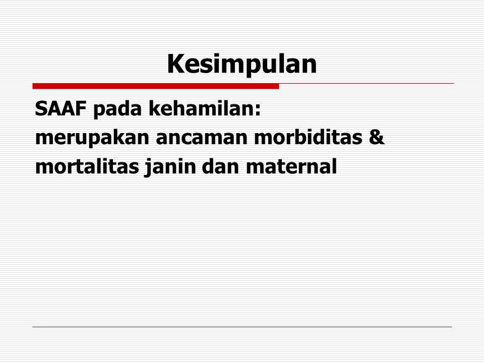 Kesimpulan SAAF pada kehamilan: merupakan ancaman morbiditas & mortalitas janin dan maternal