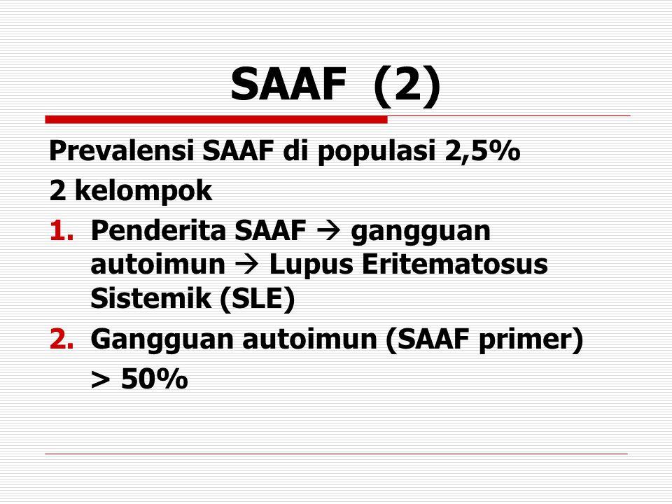 SAAF (2) Prevalensi SAAF di populasi 2,5% 2 kelompok 1.Penderita SAAF  gangguan autoimun  Lupus Eritematosus Sistemik (SLE) 2.Gangguan autoimun (SAAF primer) > 50%