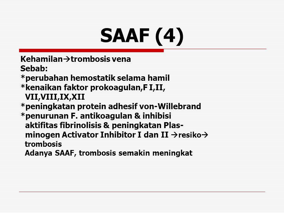 SAAF (4) Kehamilan  trombosis vena Sebab: *perubahan hemostatik selama hamil *kenaikan faktor prokoagulan,F I,II, VII,VIII,IX,XII *peningkatan protein adhesif von-Willebrand *penurunan F.
