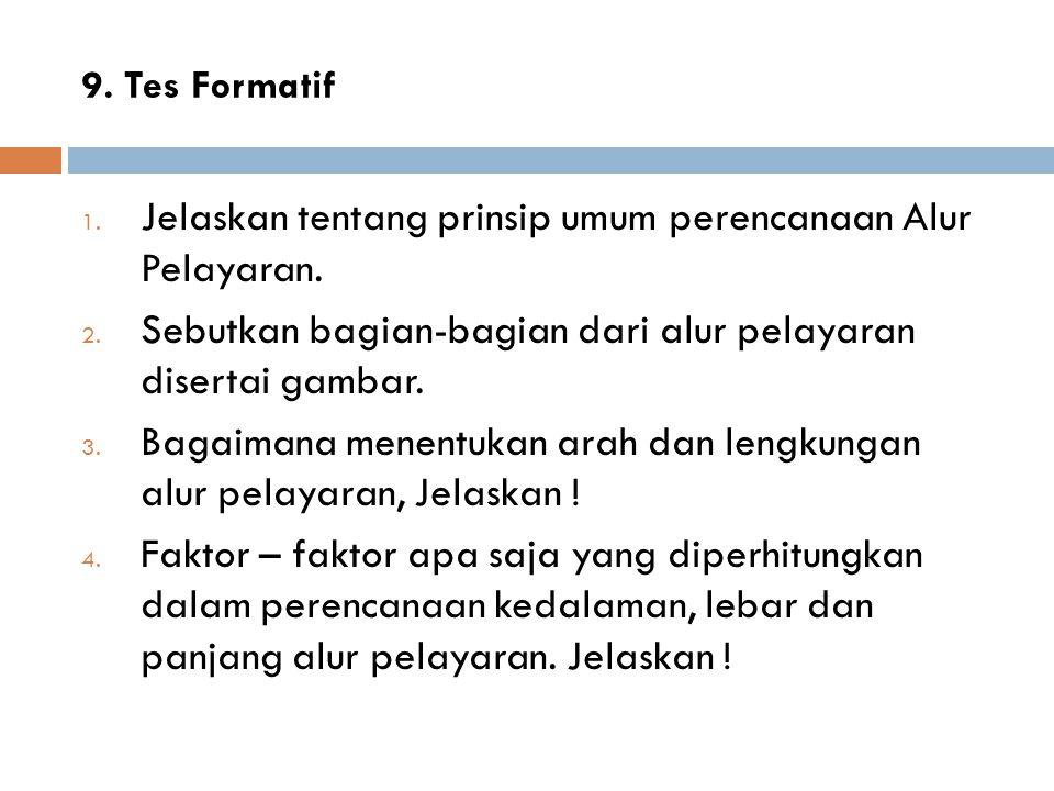 9. Tes Formatif 1. Jelaskan tentang prinsip umum perencanaan Alur Pelayaran. 2. Sebutkan bagian-bagian dari alur pelayaran disertai gambar. 3. Bagaima