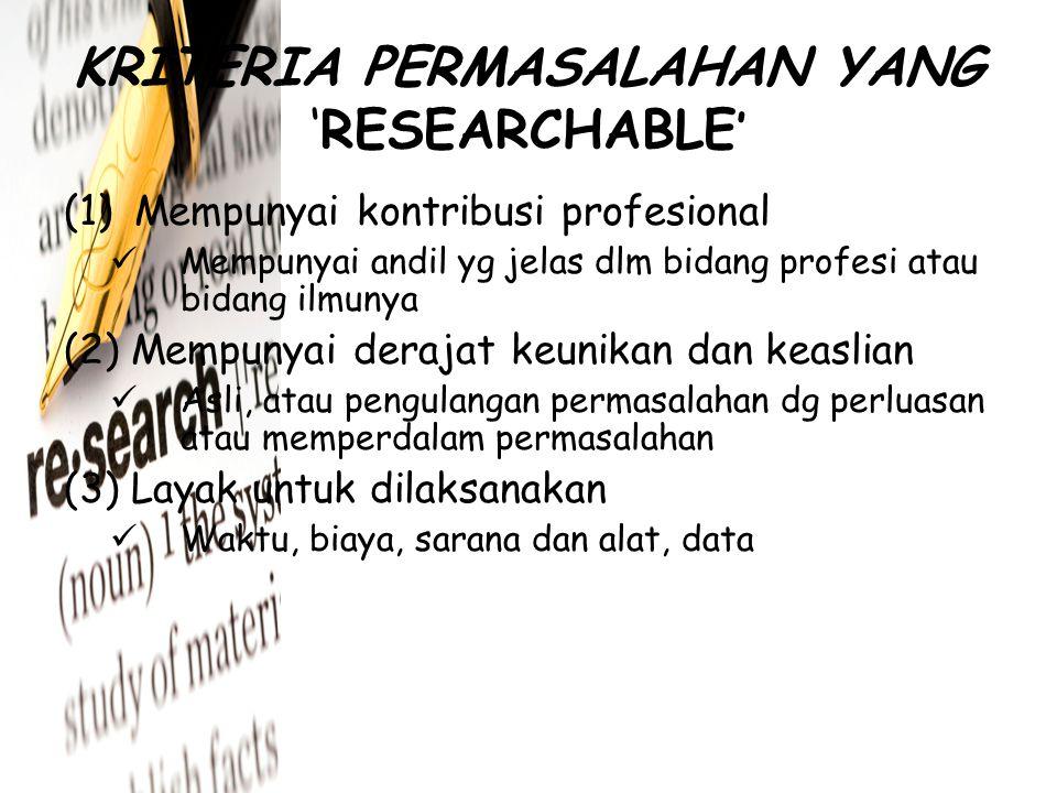 CIRI MASALAH YANG BAIK (1) Masalah harus ada nilai penelitian – Asli, menyatakan hubungan, merupakan hal penting, hrs dpt diuji, dinyaakan dlm bentuk pertanyaan (2) Masalah harus fisibel – Data &metode hrs tersedia, alat dan kondisi hrs mengijinkan, biaya seimbang, ada sponsor yg kuat, tidak bertentangan dg hukum adat (3) Masalah hrs sesuai dg kualifikasi peneliti – Menarik, sesuai dg kualifikasi peneliti,