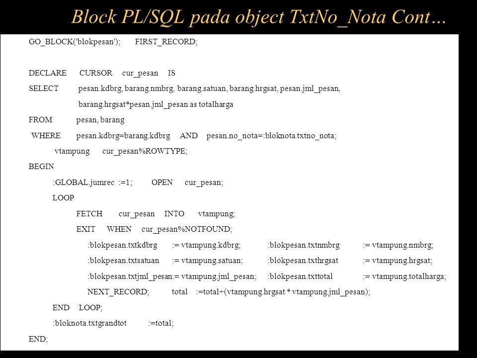 GO_BLOCK('blokpesan'); FIRST_RECORD; DECLARE CURSOR cur_pesan IS SELECT pesan.kdbrg, barang.nmbrg, barang.satuan, barang.hrgsat, pesan.jml_pesan, bara