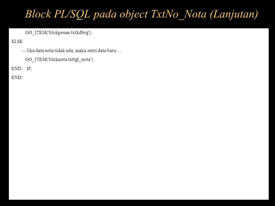 GO_ITEM('blokpesan.txtkdbrg'); ELSE -- Jika data nota tidak ada, maka entri data baru… GO_ITEM('bloknota.txttgl_nota'); END IF; END; Block PL/SQL pada