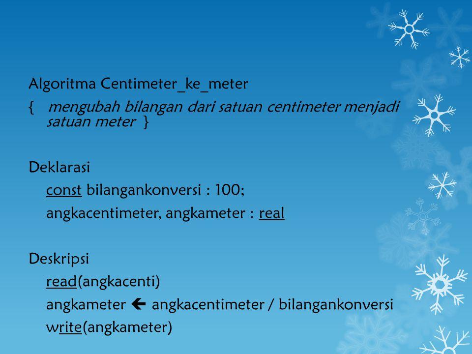 Algoritma Centimeter_ke_meter { mengubah bilangan dari satuan centimeter menjadi satuan meter } Deklarasi const bilangankonversi : 100; angkacentimete