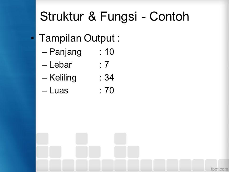 Struktur & Fungsi - Contoh Tampilan Output : –Panjang : 10 –Lebar: 7 –Keliling : 34 –Luas : 70