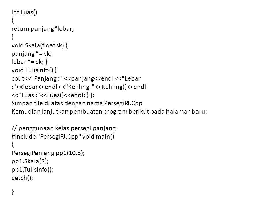 int Luas() { return panjang*lebar; } void Skala(float sk) { panjang *= sk; lebar *= sk; } void TulisInfo() { cout<< Panjang : <<panjang<<endl << Lebar : <<lebar<<endl << Keliling : <<Keliling()<<endl << Luas : <<Luas()<<endl; } }; Simpan file di atas dengan nama PersegiPJ.Cpp Kemudian lanjutkan pembuatan program berikut pada halaman baru: // penggunaan kelas persegi panjang #include PersegiPJ.Cpp void main() { PersegiPanjang pp1(10,5); pp1.Skala(2); pp1.TulisInfo(); getch(); }