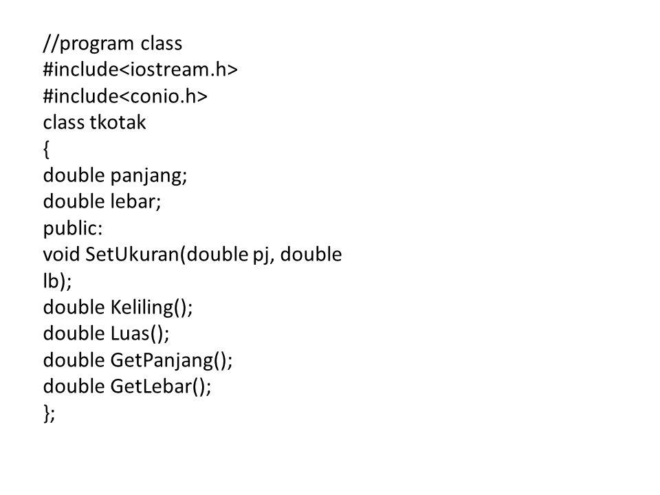 //program class #include class tkotak { double panjang; double lebar; public: void SetUkuran(double pj, double lb); double Keliling(); double Luas(); double GetPanjang(); double GetLebar(); };