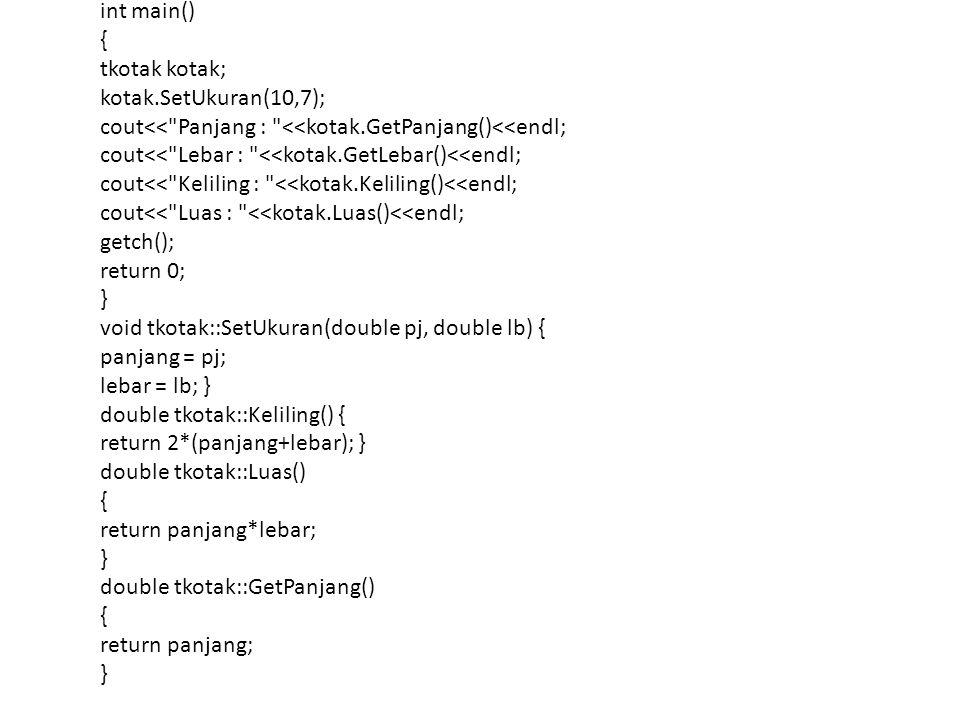 int main() { tkotak kotak; kotak.SetUkuran(10,7); cout<< Panjang : <<kotak.GetPanjang()<<endl; cout<< Lebar : <<kotak.GetLebar()<<endl; cout<< Keliling : <<kotak.Keliling()<<endl; cout<< Luas : <<kotak.Luas()<<endl; getch(); return 0; } void tkotak::SetUkuran(double pj, double lb) { panjang = pj; lebar = lb; } double tkotak::Keliling() { return 2*(panjang+lebar); } double tkotak::Luas() { return panjang*lebar; } double tkotak::GetPanjang() { return panjang; }