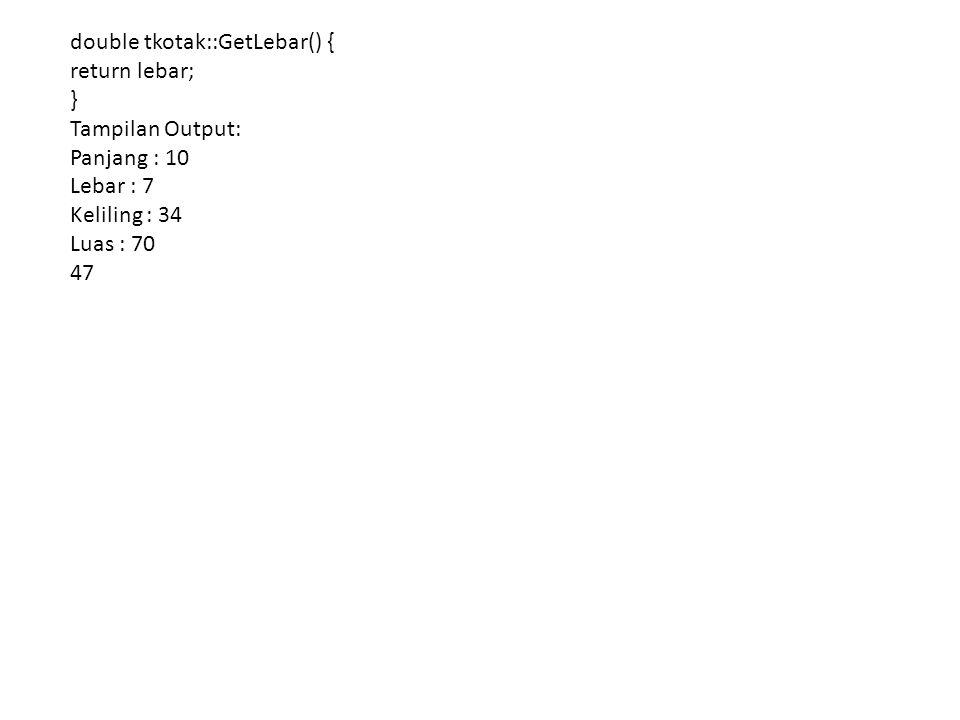 double tkotak::GetLebar() { return lebar; } Tampilan Output: Panjang : 10 Lebar : 7 Keliling : 34 Luas : 70 47