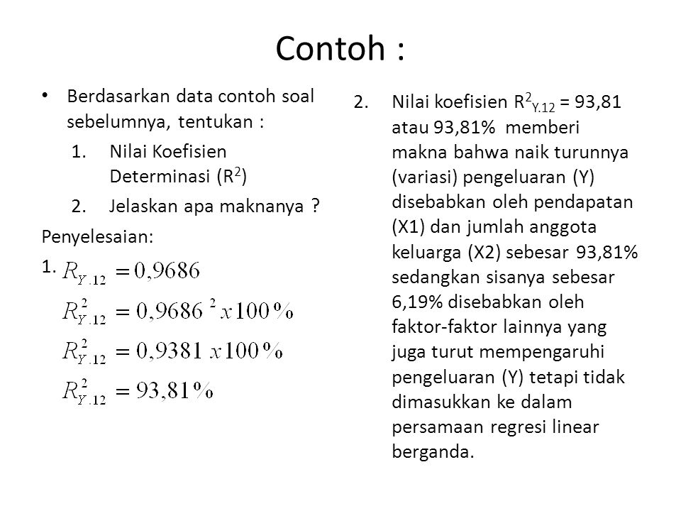 Contoh : Berdasarkan data contoh soal sebelumnya, tentukan : 1.Nilai Koefisien Determinasi (R 2 ) 2.Jelaskan apa maknanya ? Penyelesaian: 1. 2.Nilai k