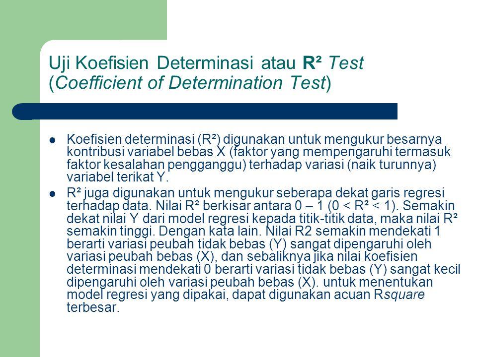 Uji Koefisien Determinasi atau R² Test (Coefficient of Determination Test) Koefisien determinasi (R²) digunakan untuk mengukur besarnya kontribusi variabel bebas X (faktor yang mempengaruhi termasuk faktor kesalahan pengganggu) terhadap variasi (naik turunnya) variabel terikat Y.