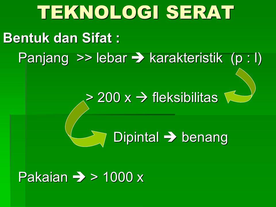 TEKNOLOGI SERAT Bentuk dan Sifat : Panjang >> lebar  karakteristik (p : l) Panjang >> lebar  karakteristik (p : l) > 200 x  fleksibilitas Dipintal  benang Pakaian  > 1000 x Pakaian  > 1000 x