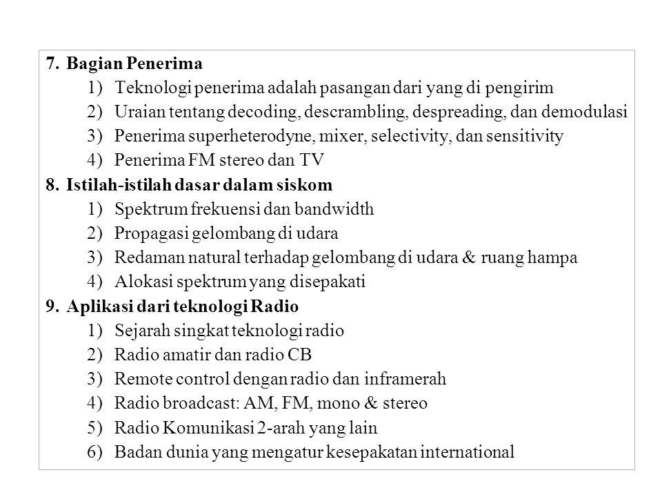 7.Bagian Penerima 1)Teknologi penerima adalah pasangan dari yang di pengirim 2)Uraian tentang decoding, descrambling, despreading, dan demodulasi 3)Penerima superheterodyne, mixer, selectivity, dan sensitivity 4)Penerima FM stereo dan TV 8.Istilah-istilah dasar dalam siskom 1)Spektrum frekuensi dan bandwidth 2)Propagasi gelombang di udara 3)Redaman natural terhadap gelombang di udara & ruang hampa 4)Alokasi spektrum yang disepakati 9.Aplikasi dari teknologi Radio 1)Sejarah singkat teknologi radio 2)Radio amatir dan radio CB 3)Remote control dengan radio dan inframerah 4)Radio broadcast: AM, FM, mono & stereo 5)Radio Komunikasi 2-arah yang lain 6)Badan dunia yang mengatur kesepakatan international