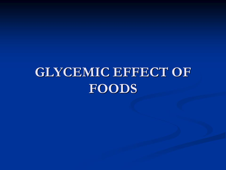GLYCEMIC EFFECT OF FOODS