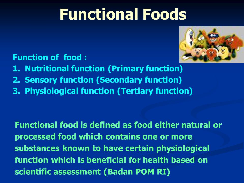 - Increasing cost of healthcare - Increasing of aging population - Increasing the role of foods and food components for self-medication - Increasing consumer awareness for health - New commercial opportunities for industries - Increasing scientific evidence of health benefits of certain food components - Improvements in food technology Reasons for the development: Functional Foods