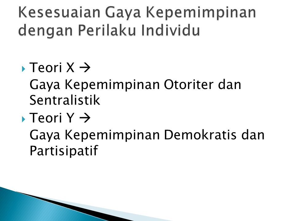  Teori X  Gaya Kepemimpinan Otoriter dan Sentralistik  Teori Y  Gaya Kepemimpinan Demokratis dan Partisipatif