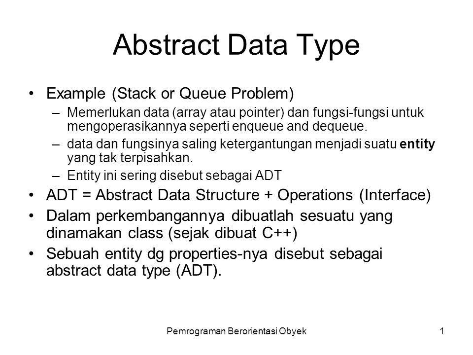 Pemrograman Berorientasi Obyek1 Abstract Data Type Example (Stack or Queue Problem) –Memerlukan data (array atau pointer) dan fungsi-fungsi untuk mengoperasikannya seperti enqueue and dequeue.