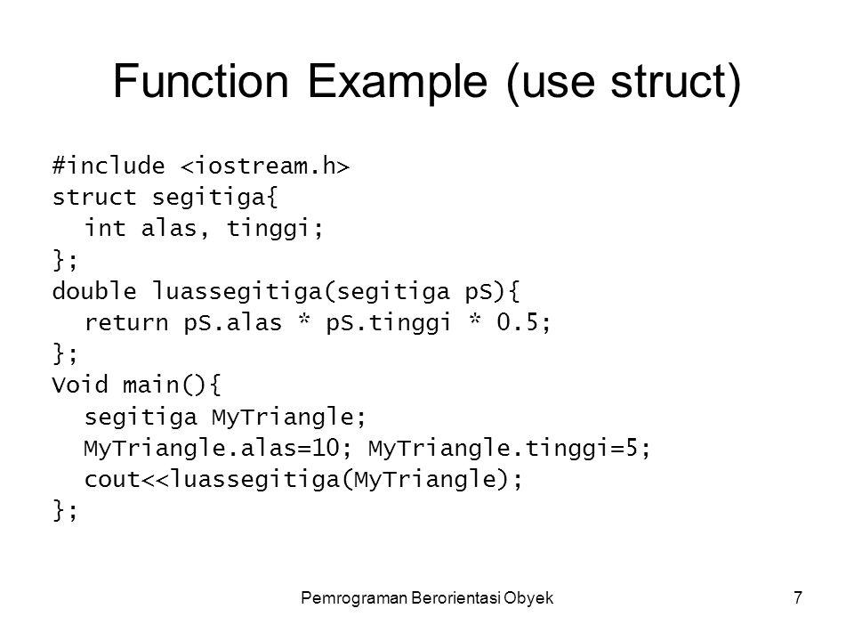 Pemrograman Berorientasi Obyek7 Function Example (use struct) #include struct segitiga{ int alas, tinggi; }; double luassegitiga(segitiga pS){ return pS.alas * pS.tinggi * 0.5; }; Void main(){ segitiga MyTriangle; MyTriangle.alas=10; MyTriangle.tinggi=5; cout<<luassegitiga(MyTriangle); };