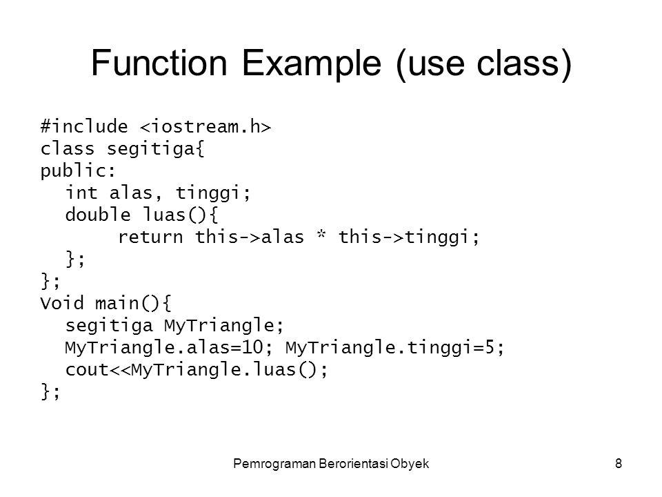 Pemrograman Berorientasi Obyek8 Function Example (use class) #include class segitiga{ public: int alas, tinggi; double luas(){ return this->alas * this->tinggi; }; Void main(){ segitiga MyTriangle; MyTriangle.alas=10; MyTriangle.tinggi=5; cout<<MyTriangle.luas(); };
