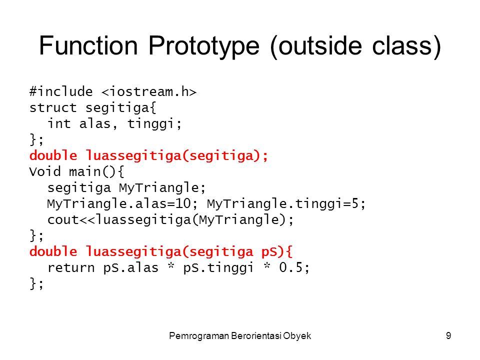 Pemrograman Berorientasi Obyek9 Function Prototype (outside class) #include struct segitiga{ int alas, tinggi; }; double luassegitiga(segitiga); Void main(){ segitiga MyTriangle; MyTriangle.alas=10; MyTriangle.tinggi=5; cout<<luassegitiga(MyTriangle); }; double luassegitiga(segitiga pS){ return pS.alas * pS.tinggi * 0.5; };