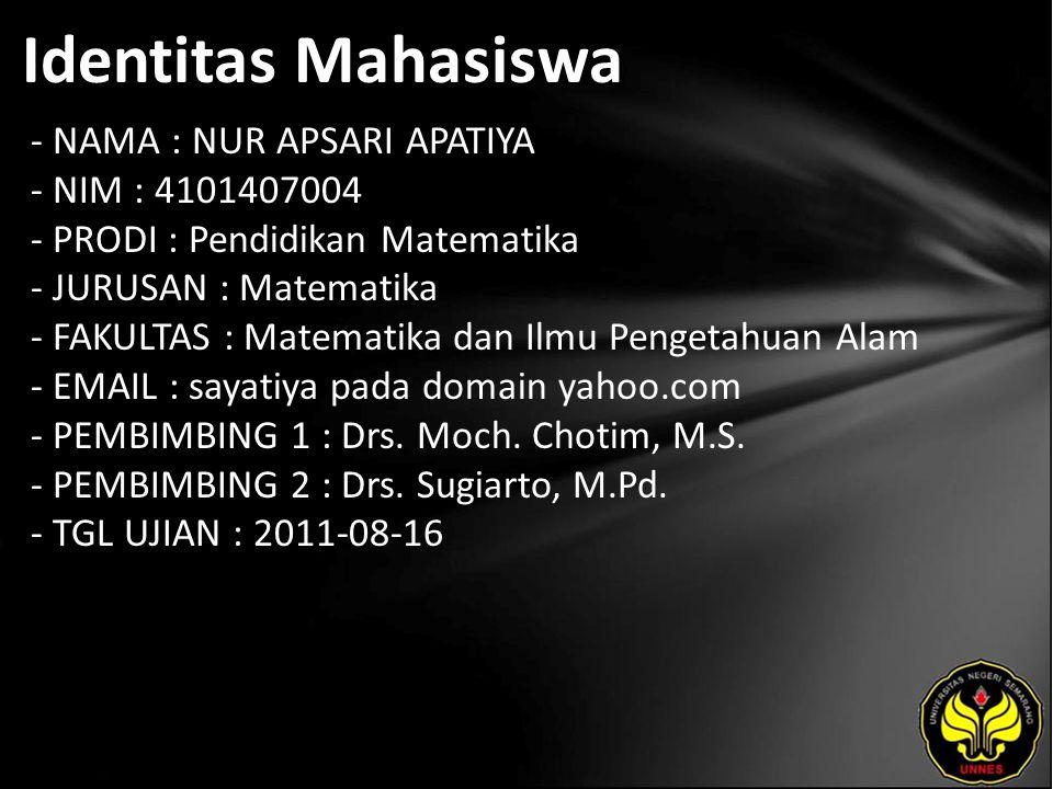 Identitas Mahasiswa - NAMA : NUR APSARI APATIYA - NIM : 4101407004 - PRODI : Pendidikan Matematika - JURUSAN : Matematika - FAKULTAS : Matematika dan Ilmu Pengetahuan Alam - EMAIL : sayatiya pada domain yahoo.com - PEMBIMBING 1 : Drs.