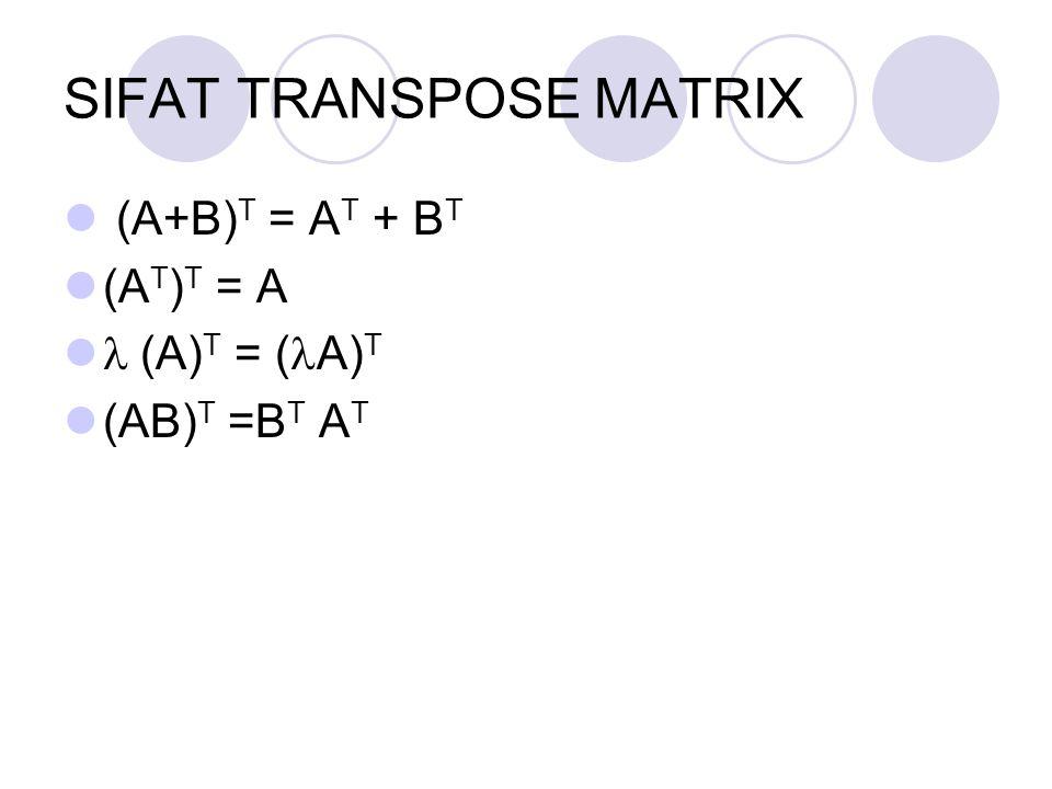 SIFAT TRANSPOSE MATRIX (A+B) T = A T + B T (A T ) T = A  (A) T = ( A) T (AB) T =B T A T