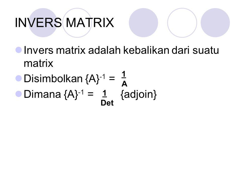 INVERS MATRIX Invers matrix adalah kebalikan dari suatu matrix Disimbolkan {A} -1 = Dimana {A} -1 = {adjoin} 1A1A 1 Det