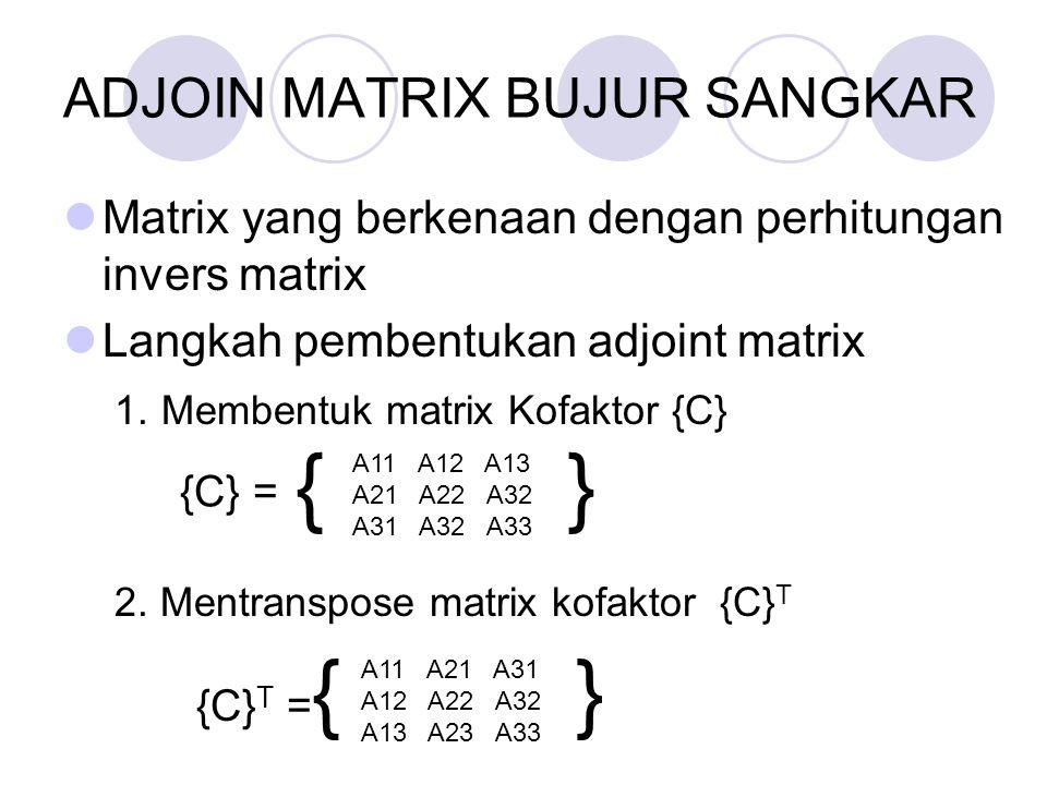 ADJOIN MATRIX BUJUR SANGKAR Matrix yang berkenaan dengan perhitungan invers matrix Langkah pembentukan adjoint matrix 1. Membentuk matrix Kofaktor {C}