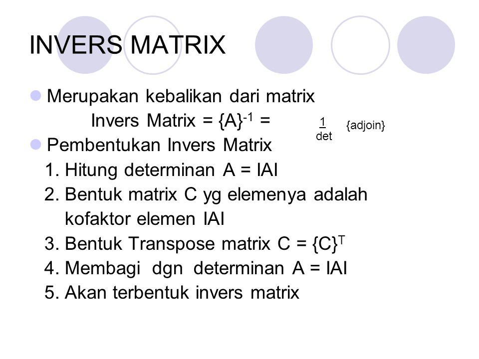 INVERS MATRIX Merupakan kebalikan dari matrix Invers Matrix = {A} -1 = Pembentukan Invers Matrix 1. Hitung determinan A = IAI 2. Bentuk matrix C yg el