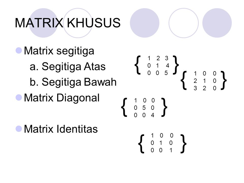 MATRIX KHUSUS Matrix segitiga a. Segitiga Atas b. Segitiga Bawah Matrix Diagonal Matrix Identitas 12 3 0 1 4 0 0 5 { { } 10 0 21 0 32 0 } 10 0 0 5 0 0