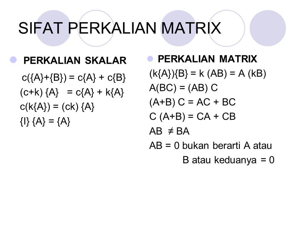 SIFAT PERKALIAN MATRIX PERKALIAN SKALAR c({A}+{B}) = c{A} + c{B} (c+k) {A} = c{A} + k{A} c(k{A}) = (ck) {A} {I} {A} = {A} PERKALIAN MATRIX (k{A}){B} =