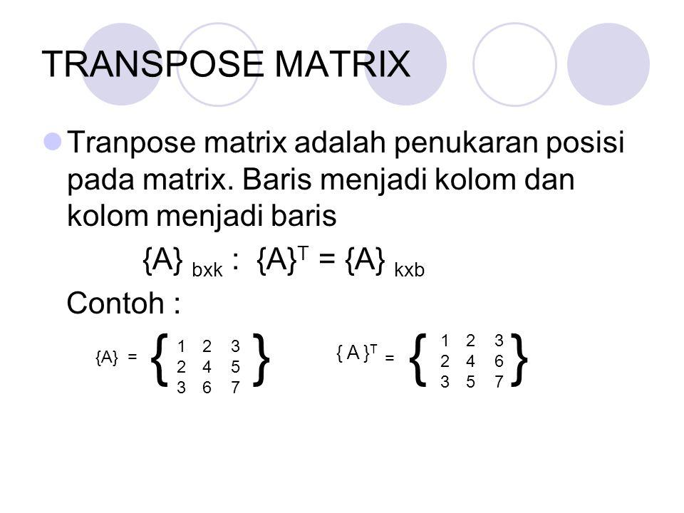 TRANSPOSE MATRIX Tranpose matrix adalah penukaran posisi pada matrix. Baris menjadi kolom dan kolom menjadi baris {A} bxk : {A} T = {A} kxb Contoh : 1