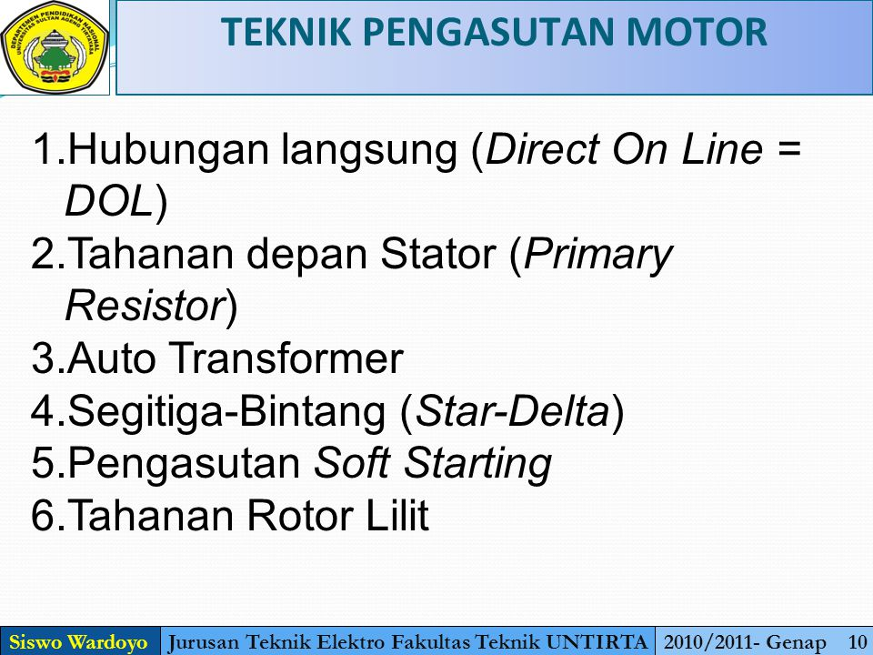 TEKNIK PENGASUTAN MOTOR Siswo WardoyoJurusan Teknik Elektro Fakultas Teknik UNTIRTA2010/2011- Genap 10 1.Hubungan langsung (Direct On Line = DOL) 2.Tahanan depan Stator (Primary Resistor) 3.Auto Transformer 4.Segitiga-Bintang (Star-Delta) 5.Pengasutan Soft Starting 6.Tahanan Rotor Lilit