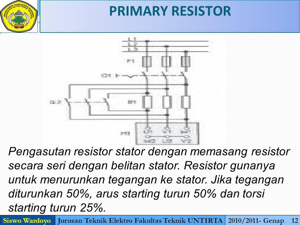 PRIMARY RESISTOR Siswo WardoyoJurusan Teknik Elektro Fakultas Teknik UNTIRTA2010/2011- Genap 12 Pengasutan resistor stator dengan memasang resistor secara seri dengan belitan stator.
