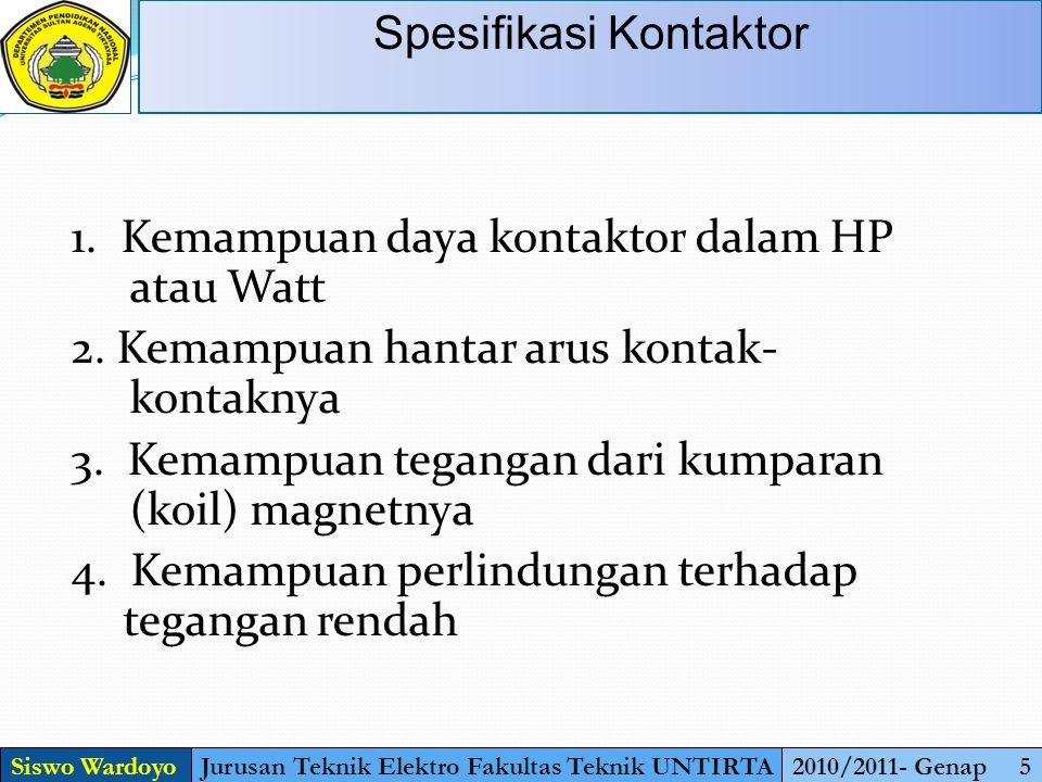 Siswo WardoyoJurusan Teknik Elektro Fakultas Teknik UNTIRTA2010/2011- Genap 5 Spesifikasi Kontaktor 1. Kemampuan daya kontaktor dalam HP atau Watt 2.