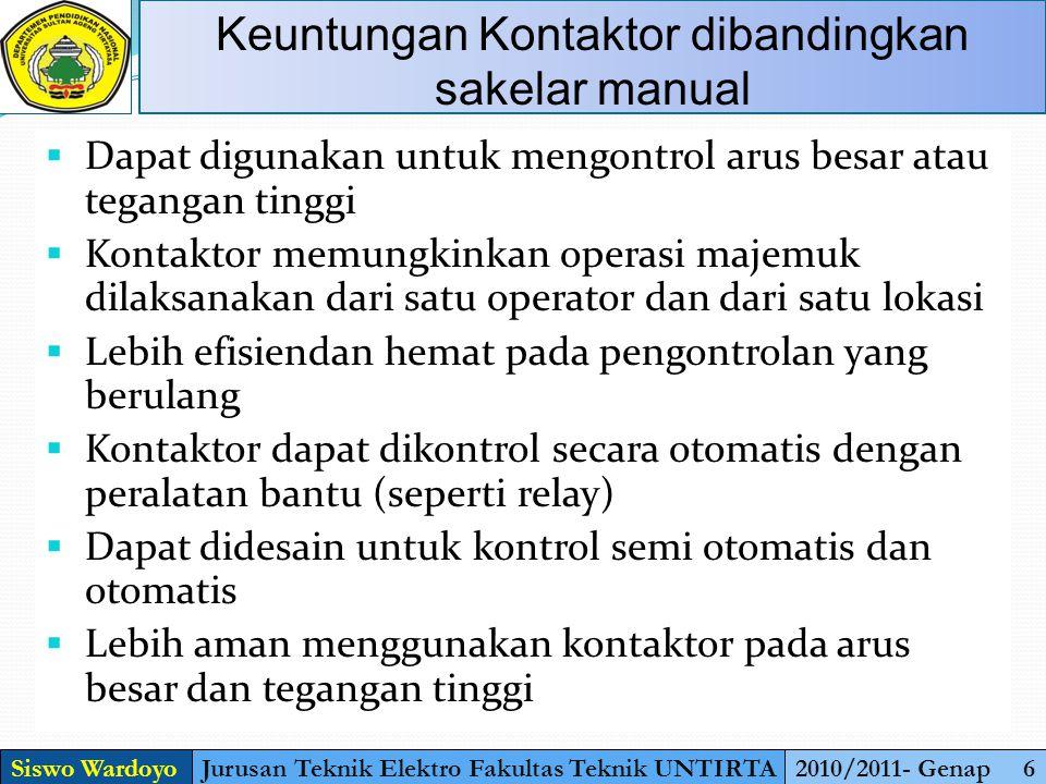 Siswo WardoyoJurusan Teknik Elektro Fakultas Teknik UNTIRTA2010/2011- Genap 6 Keuntungan Kontaktor dibandingkan sakelar manual  Dapat digunakan untuk
