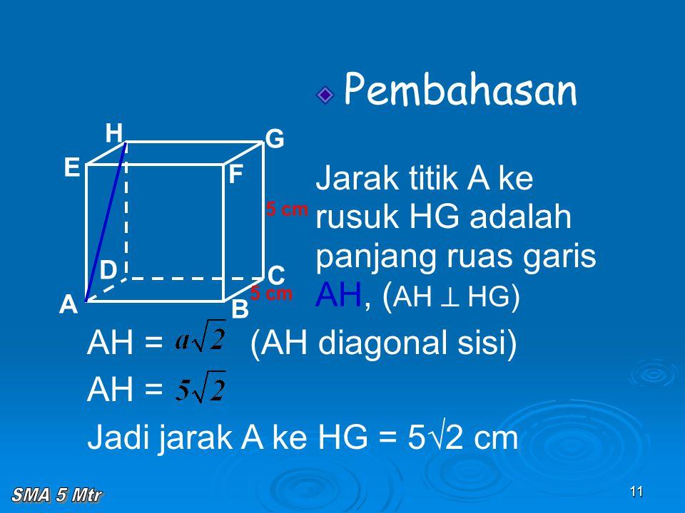 11 Pembahasan Jarak titik A ke rusuk HG adalah panjang ruas garis AH, ( AH  HG ) A B C D H E F G 5 cm AH = (AH diagonal sisi) AH = Jadi jarak A ke HG