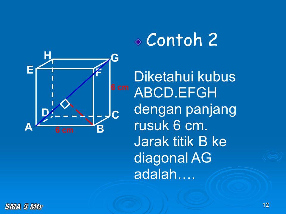 12 Contoh 2 Diketahui kubus ABCD.EFGH dengan panjang rusuk 6 cm. Jarak titik B ke diagonal AG adalah…. A B C D H E F G 6 cm