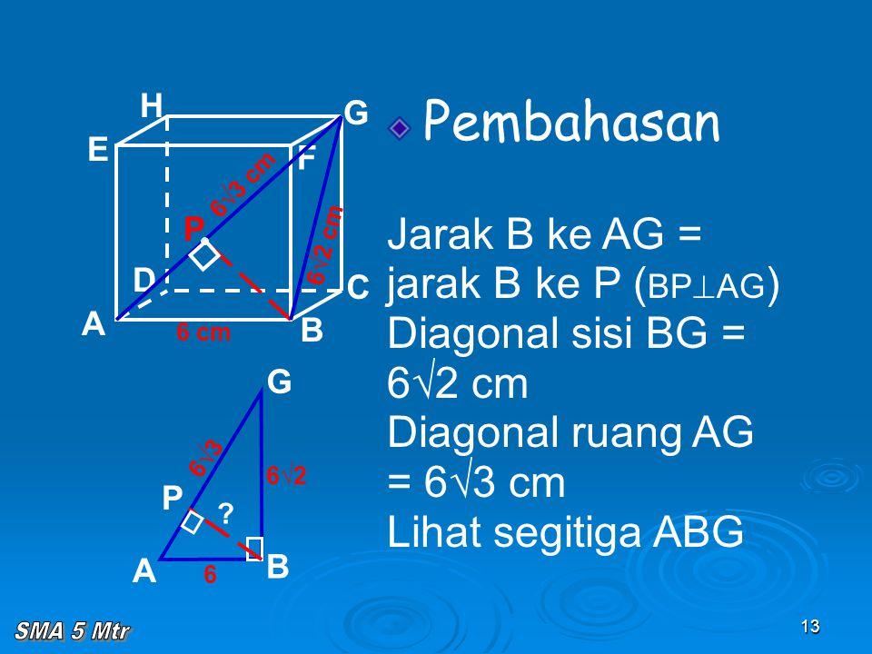 13 Pembahasan Jarak B ke AG = jarak B ke P ( BP  AG ) Diagonal sisi BG = 6√2 cm Diagonal ruang AG = 6√3 cm Lihat segitiga ABG A B C D H E F G 6√2 cm