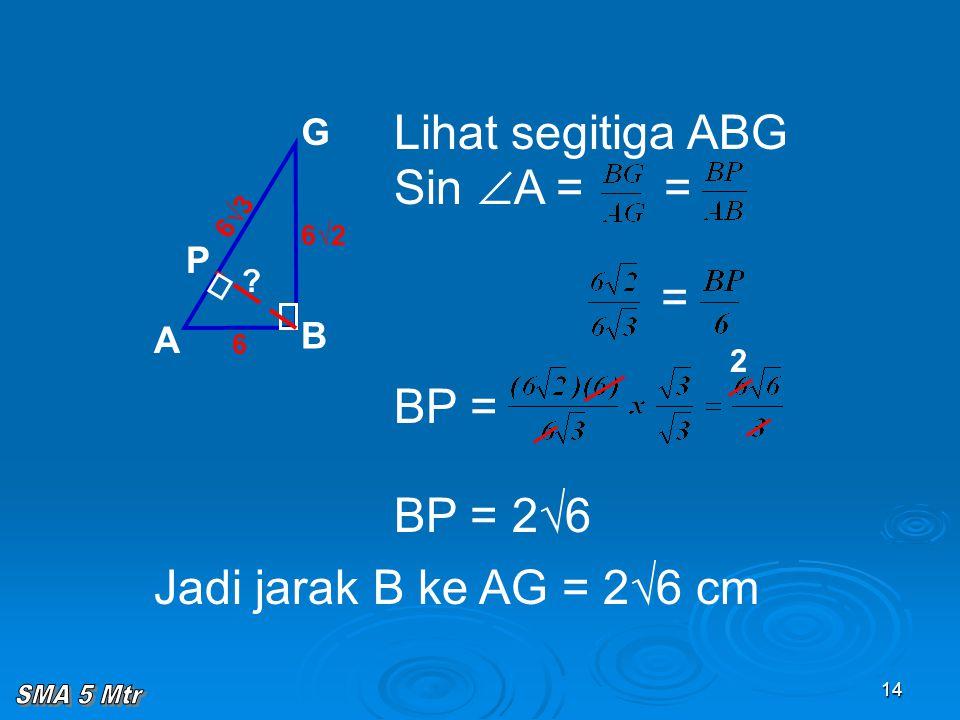 14 Lihat segitiga ABG Sin  A = = = BP = BP = 2√6 A B G P 6√3 6 6√2 ? Jadi jarak B ke AG = 2√6 cm 2