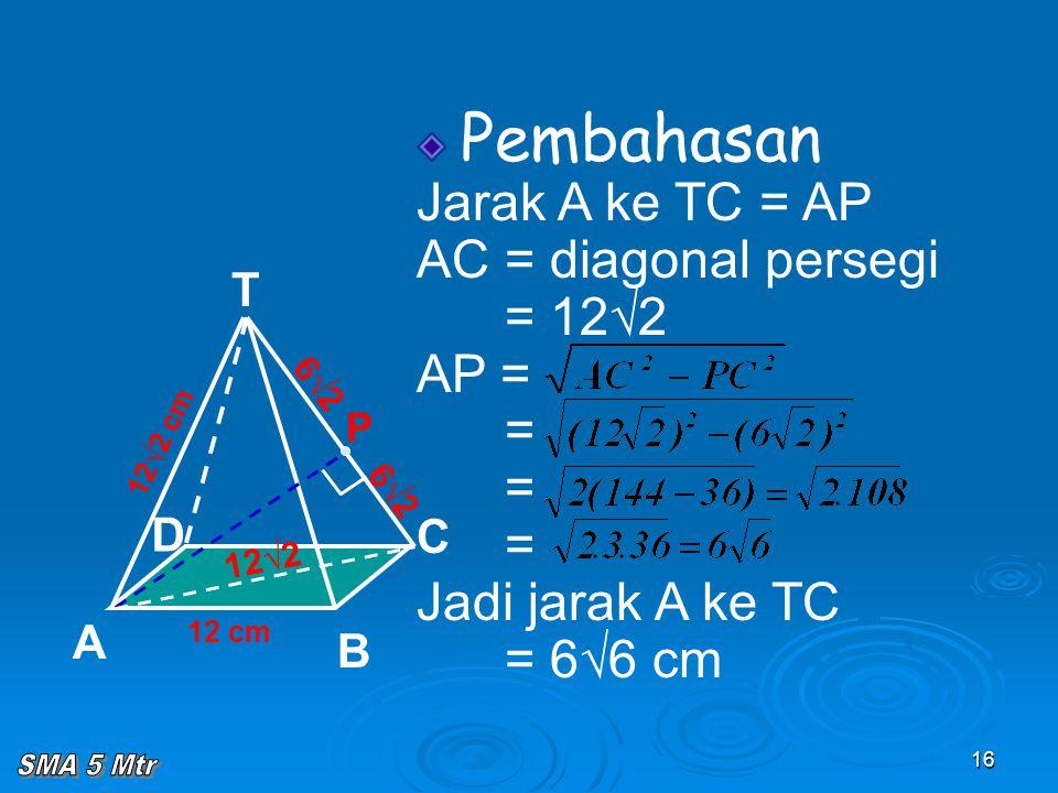 16 Pembahasan Jarak A ke TC = AP AC = diagonal persegi = 12√2 AP = = = = Jadi jarak A ke TC = 6√6 cm 12 cm 12√2 cm T C A B D P 12√2 6√2