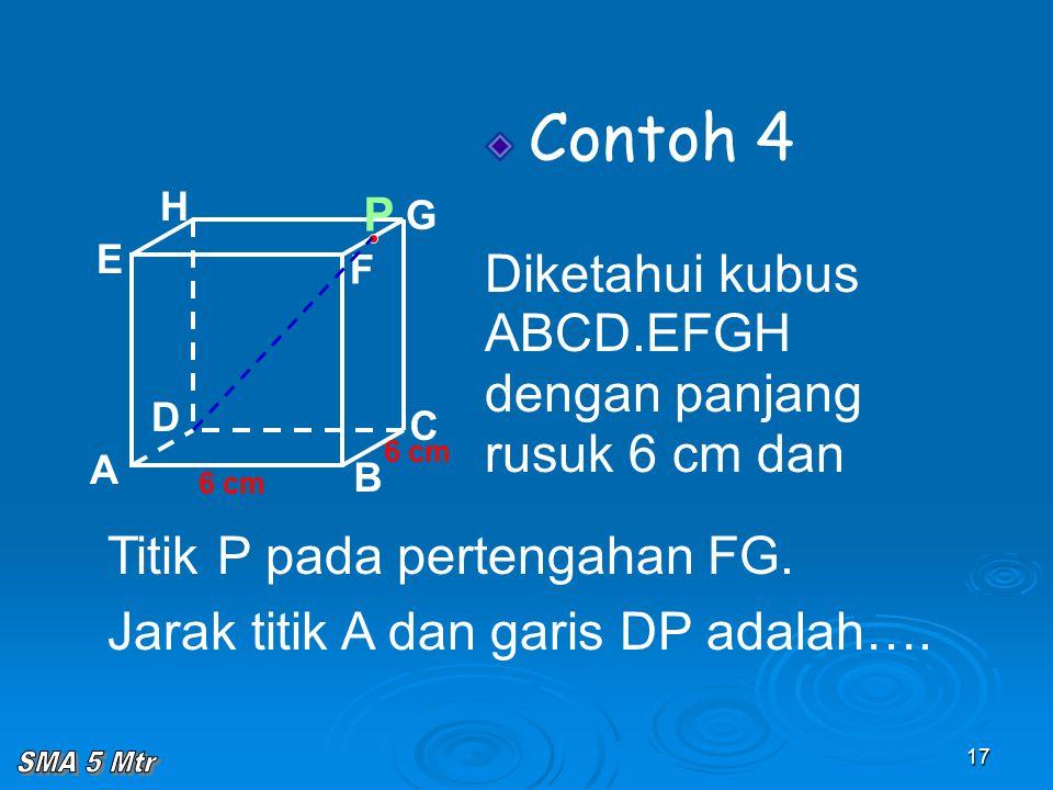 17 Contoh 4 Diketahui kubus ABCD.EFGH dengan panjang rusuk 6 cm dan A B C D H E F G 6 cm Titik P pada pertengahan FG. Jarak titik A dan garis DP adala