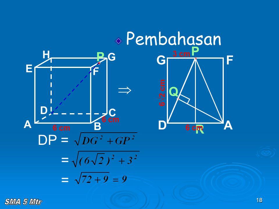 18 A B C D H E F G 6 cm P Pembahasan  Q 6√2 cm R P AD GF 6 cm 3 cm DP = = =