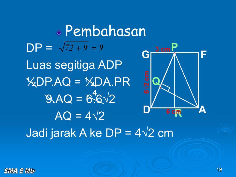 19 Pembahasan  Q 6√2 cm R P AD GF 6 cm 3 cm DP = Luas segitiga ADP ½DP.AQ = ½DA.PR 9.AQ = 6.6√2 AQ = 4√2 Jadi jarak A ke DP = 4√2 cm 4