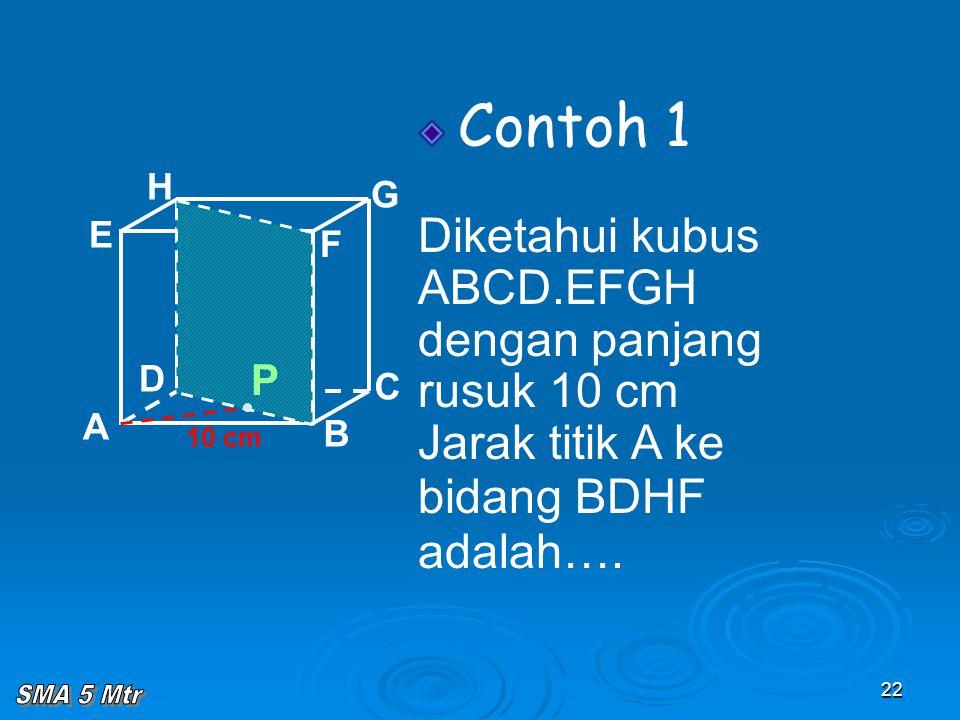22 Contoh 1 Diketahui kubus ABCD.EFGH dengan panjang rusuk 10 cm Jarak titik A ke bidang BDHF adalah…. A B C D H E F G 10 cm P