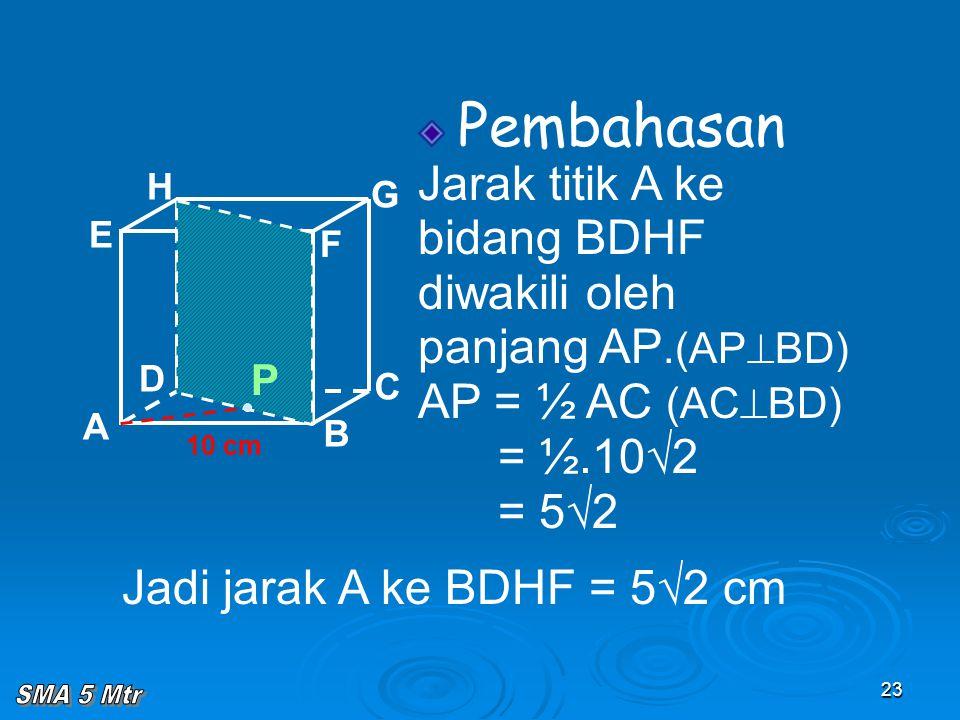 23 Pembahasan Jarak titik A ke bidang BDHF diwakili oleh panjang AP.(AP  BD) AP = ½ AC (AC  BD) = ½.10√2 = 5√2 A B C D H E F G 10 cm P Jadi jarak A