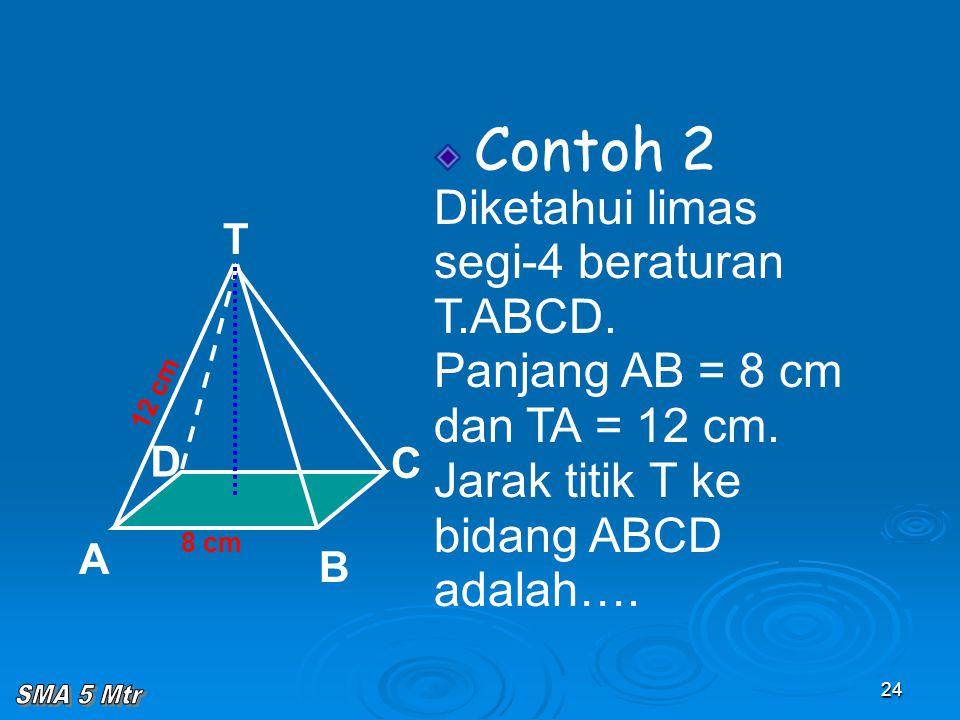 24 Contoh 2 Diketahui limas segi-4 beraturan T.ABCD. Panjang AB = 8 cm dan TA = 12 cm. Jarak titik T ke bidang ABCD adalah…. 8 cm T C A B D 12 cm