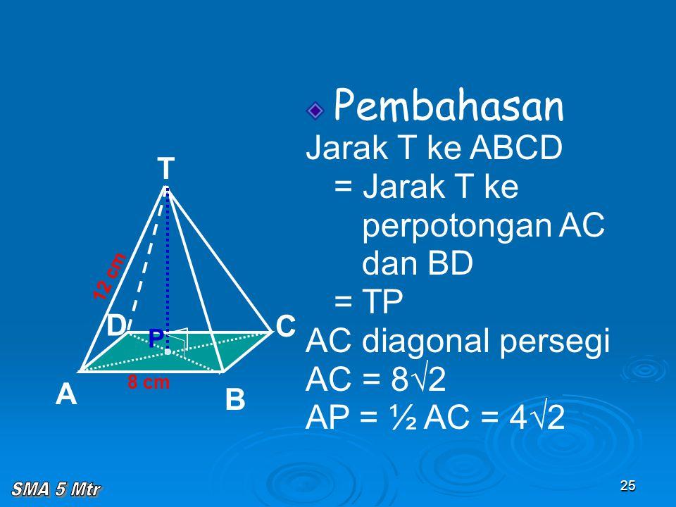 25 Pembahasan Jarak T ke ABCD = Jarak T ke perpotongan AC dan BD = TP AC diagonal persegi AC = 8√2 AP = ½ AC = 4√2 8 cm T C A B D 12 cm P