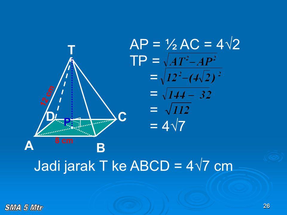 26 AP = ½ AC = 4√2 TP = = = = = 4√7 8 cm T C A B D 12 cm P Jadi jarak T ke ABCD = 4√7 cm